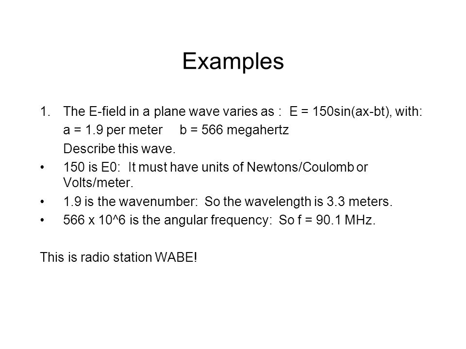 Examples 1.The E-field in a plane wave varies as : E = 150sin(ax-bt), with: a = 1.9 per meterb = 566 megahertz Describe this wave.