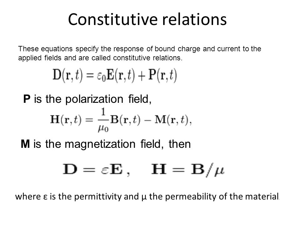 Constitutive relations These equations specify the response of bound charge and current to the applied fields and are called constitutive relations. P