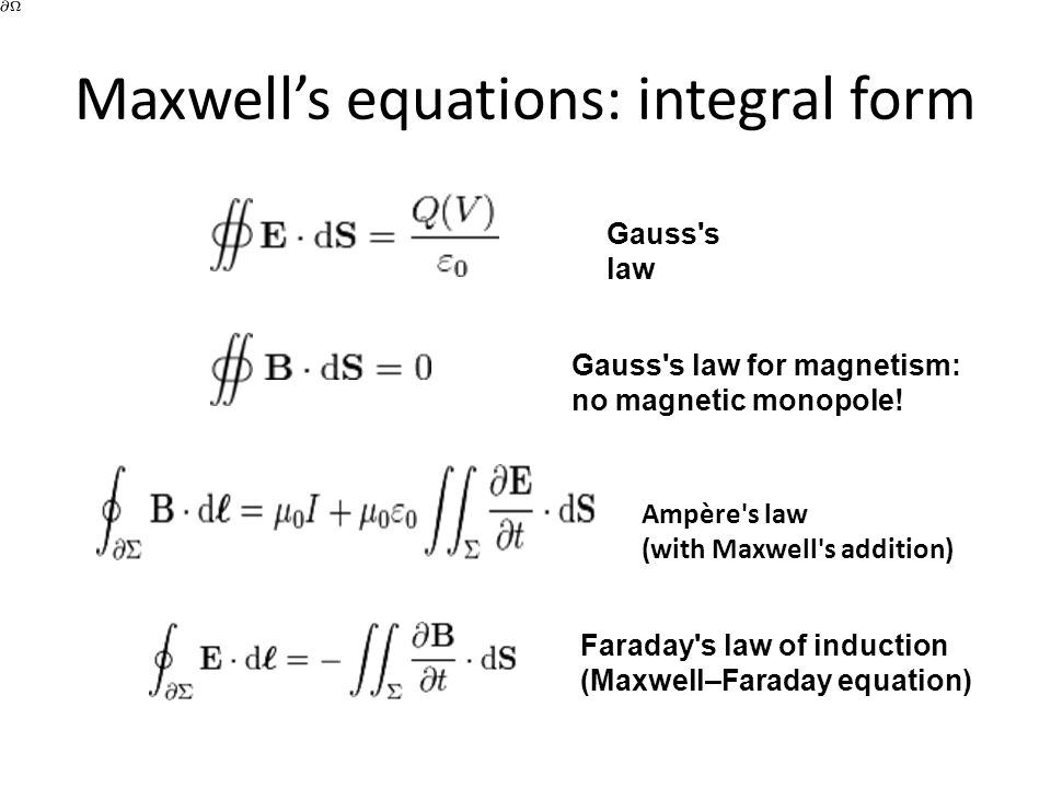 Maxwell's equations: integral form Gauss's law Gauss's law for magnetism: no magnetic monopole! Ampère's law (with Maxwell's addition) Faraday's law o