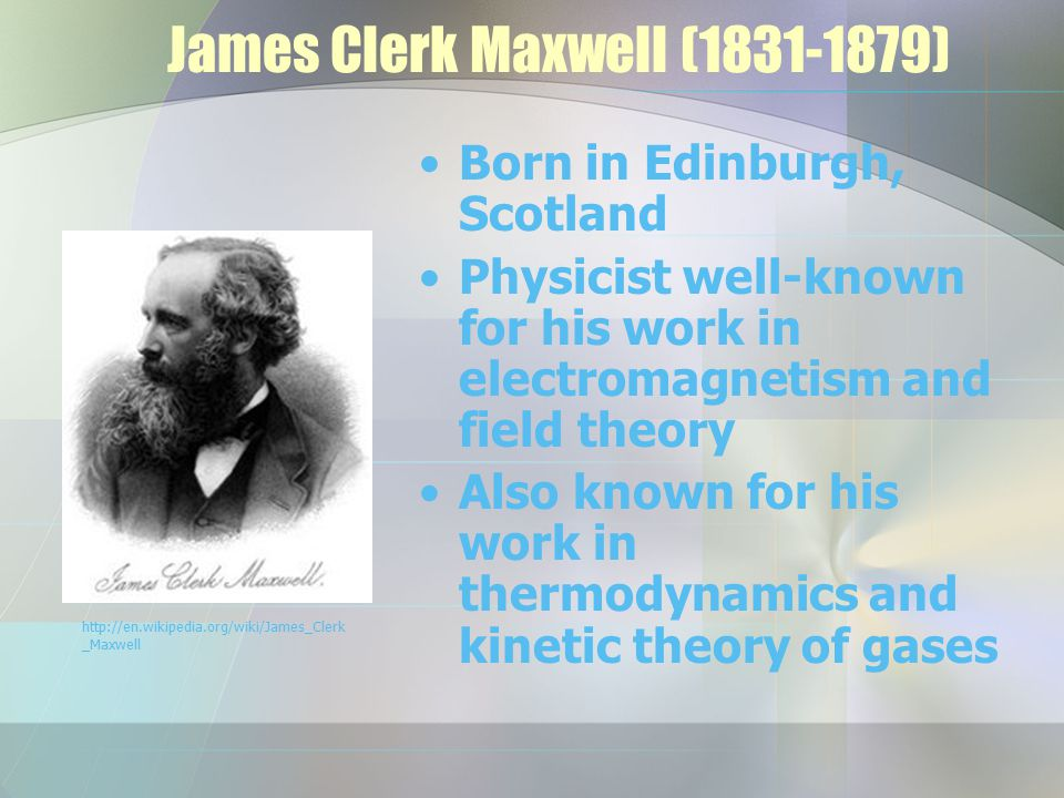 James Clerk Maxwell (1831-1879) Born in Edinburgh, Scotland Physicist well-known for his work in electromagnetism and field theory Also known for his work in thermodynamics and kinetic theory of gases http://en.wikipedia.org/wiki/James_Clerk _Maxwell