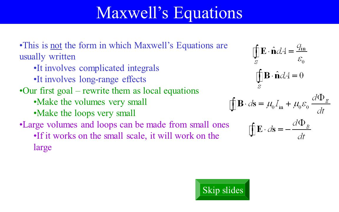 Maxwell's Equations This is not the form in which Maxwell's Equations are usually written It involves complicated integrals It involves long-range effects Our first goal – rewrite them as local equations Make the volumes very small Make the loops very small Large volumes and loops can be made from small ones If it works on the small scale, it will work on the large Skip slides