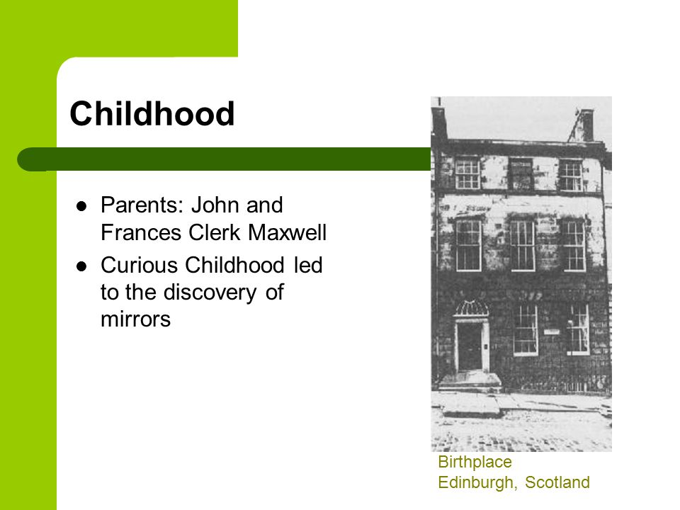 Childhood Parents: John and Frances Clerk Maxwell Curious Childhood led to the discovery of mirrors Birthplace Edinburgh, Scotland