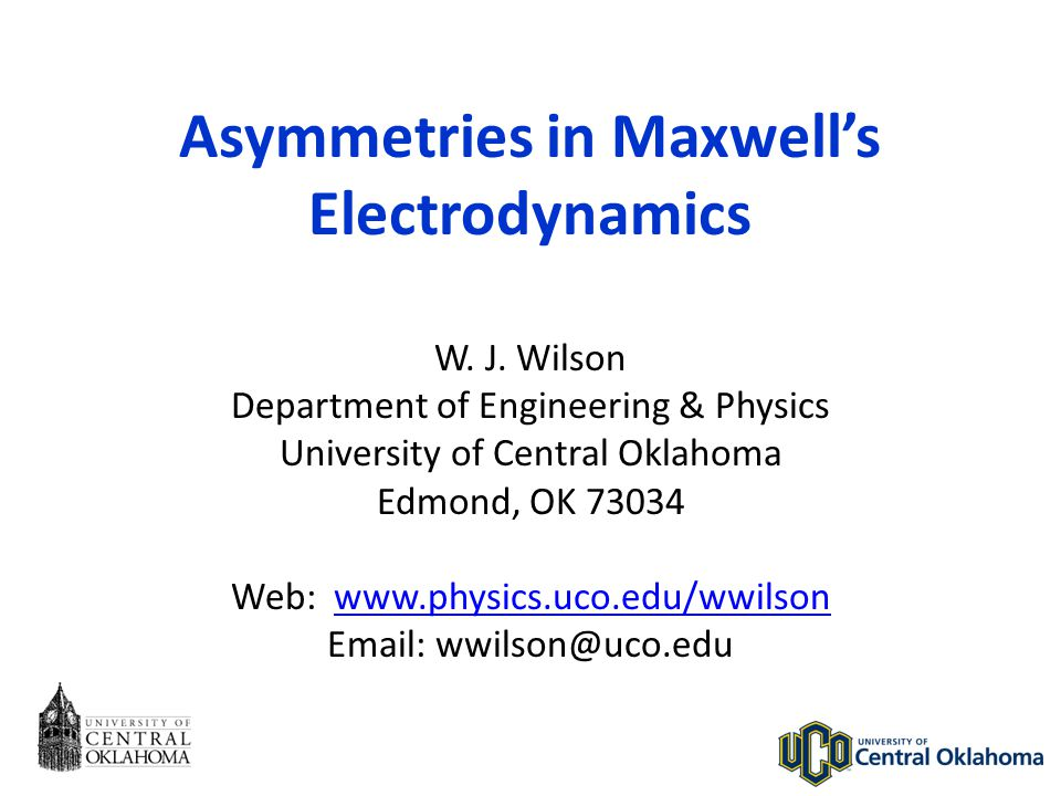 Asymmetries in Maxwell's Electrodynamics W. J. Wilson Department of Engineering & Physics University of Central Oklahoma Edmond, OK 73034 Web: www.phy