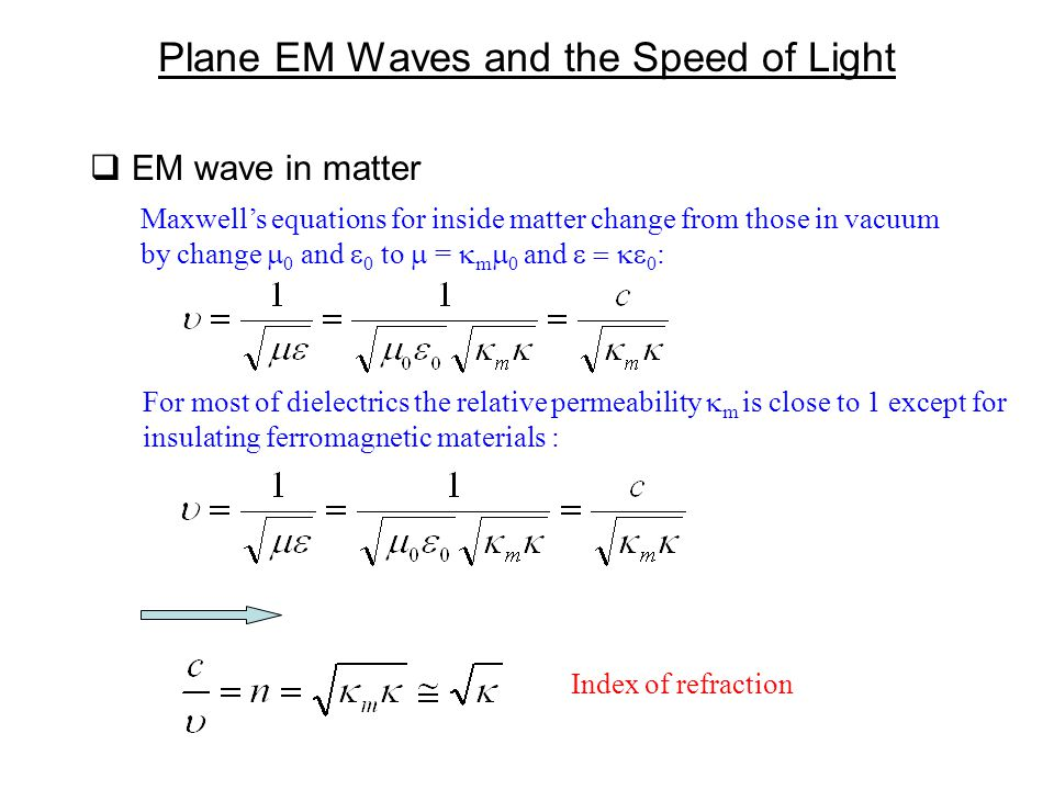  EM wave in matter Plane EM Waves and the Speed of Light Maxwell's equations for inside matter change from those in vacuum by change  0 and  0 to  =  m  0 and  0 : For most of dielectrics the relative permeability  m is close to 1 except for insulating ferromagnetic materials : Index of refraction