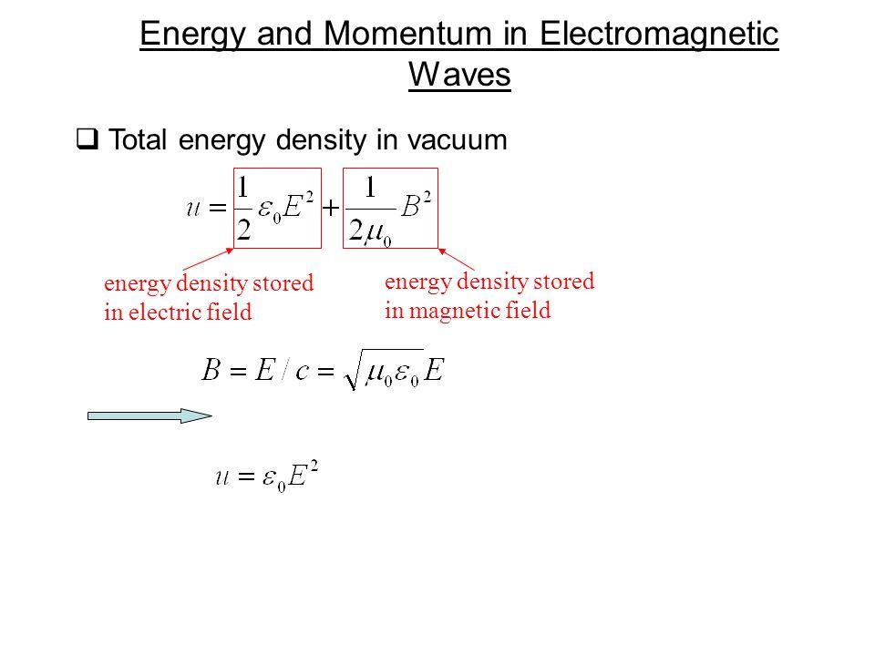  Total energy density in vacuum Energy and Momentum in Electromagnetic Waves energy density stored in electric field energy density stored in magneti