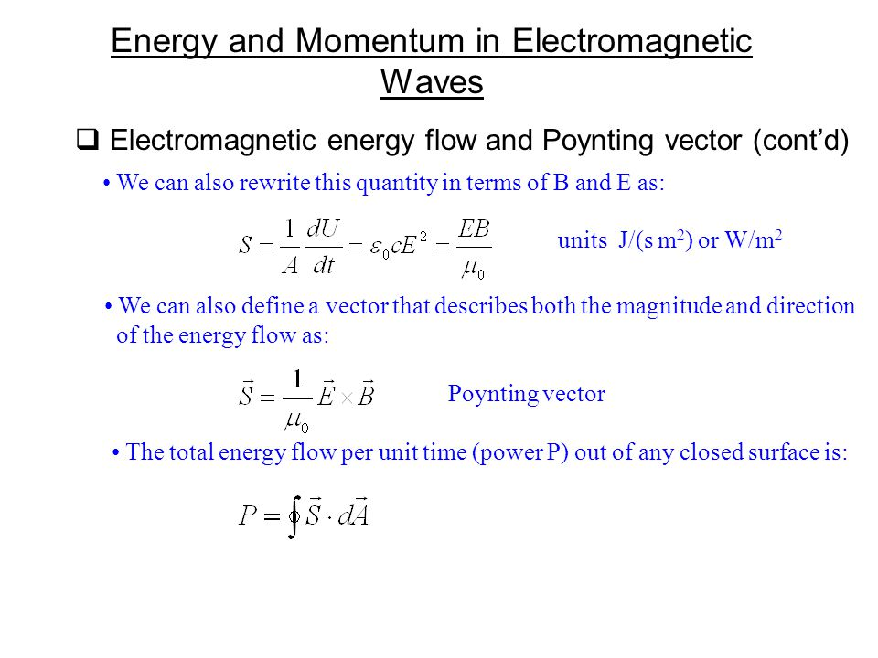  Electromagnetic energy flow and Poynting vector (cont'd) Energy and Momentum in Electromagnetic Waves We can also rewrite this quantity in terms of B and E as: units J/(s m 2 ) or W/m 2 We can also define a vector that describes both the magnitude and direction of the energy flow as: Poynting vector The total energy flow per unit time (power P) out of any closed surface is:
