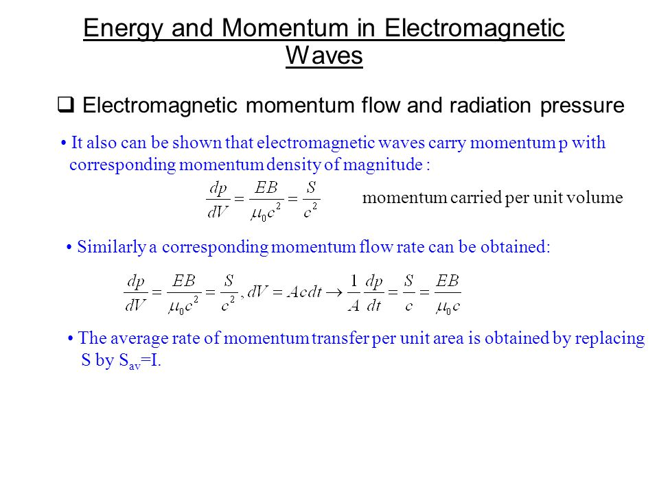  Electromagnetic momentum flow and radiation pressure Energy and Momentum in Electromagnetic Waves It also can be shown that electromagnetic waves carry momentum p with corresponding momentum density of magnitude : Similarly a corresponding momentum flow rate can be obtained: The average rate of momentum transfer per unit area is obtained by replacing S by S av =I.