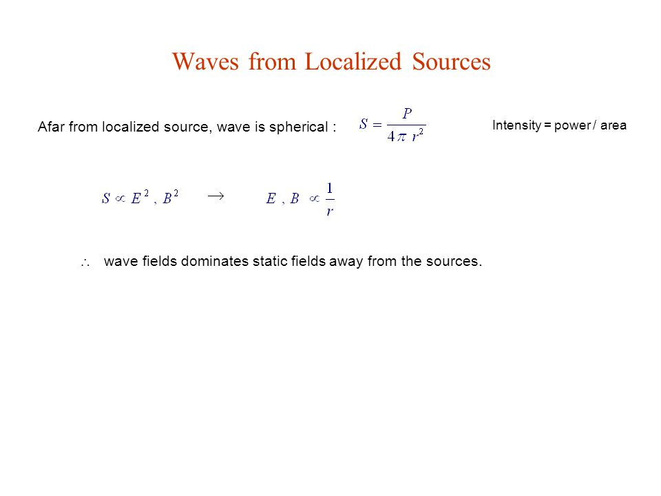 Waves from Localized Sources Afar from localized source, wave is spherical : Intensity = power / area   wave fields dominates static fields away fro
