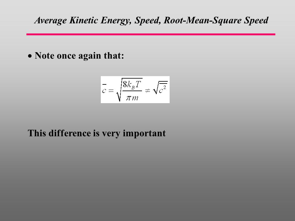  Note once again that: This difference is very important Average Kinetic Energy, Speed, Root-Mean-Square Speed