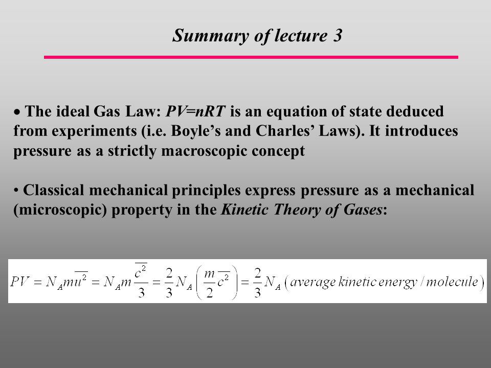  The ideal Gas Law: PV=nRT is an equation of state deduced from experiments (i.e. Boyle's and Charles' Laws). It introduces pressure as a strictly ma