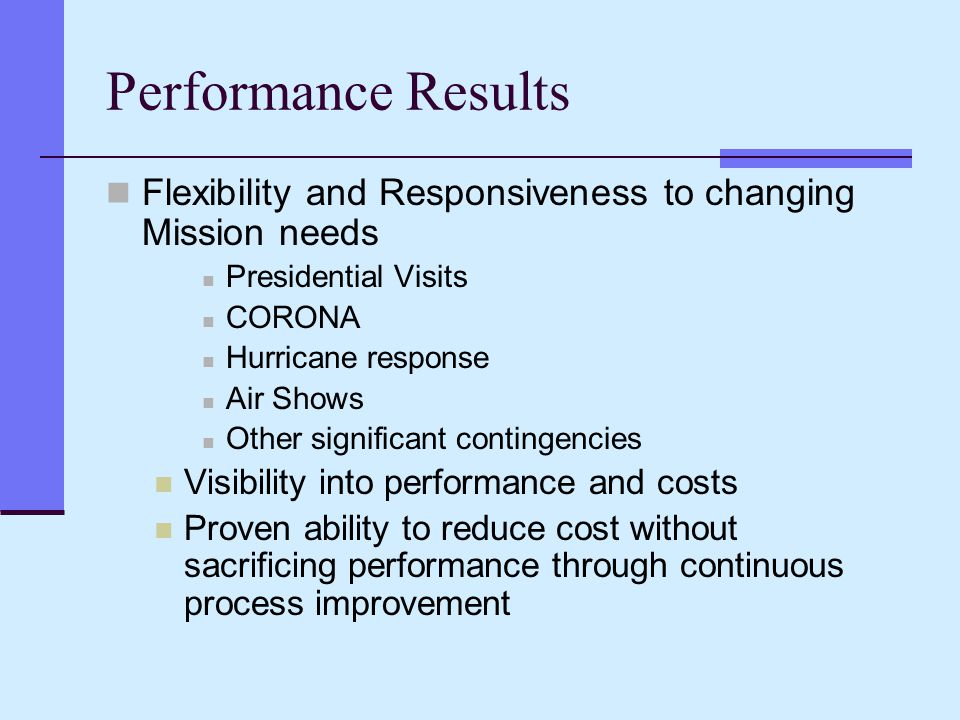 Performance Results Flexibility and Responsiveness to changing Mission needs Presidential Visits CORONA Hurricane response Air Shows Other significant contingencies Visibility into performance and costs Proven ability to reduce cost without sacrificing performance through continuous process improvement