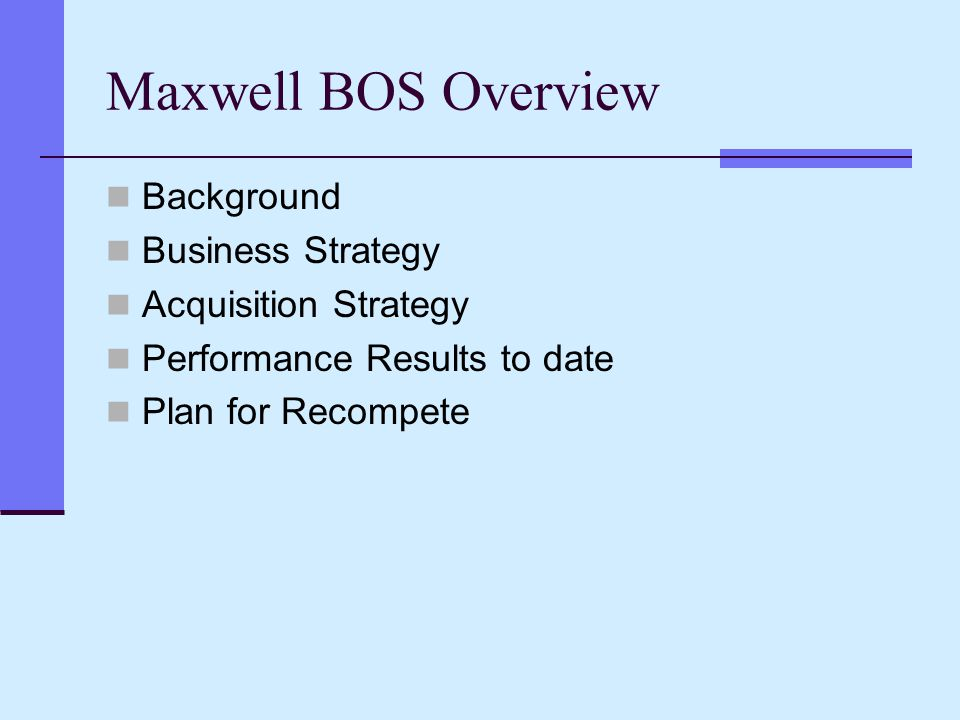 Maxwell BOS Overview Background Business Strategy Acquisition Strategy Performance Results to date Plan for Recompete