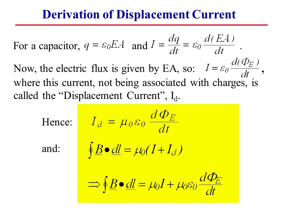 Derivation of Displacement Current For a capacitor, and. Now, the electric flux is given by EA, so:, where this current, not being associated with cha