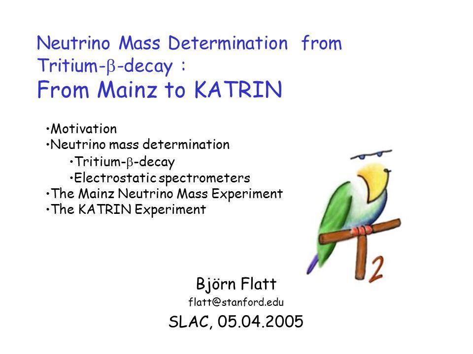 Neutrino Mass Determination from Tritium-  -decay : From Mainz to KATRIN Björn Flatt flatt@stanford.edu SLAC, 05.04.2005 Motivation Neutrino mass determination Tritium-  -decay Electrostatic spectrometers The Mainz Neutrino Mass Experiment The KATRIN Experiment