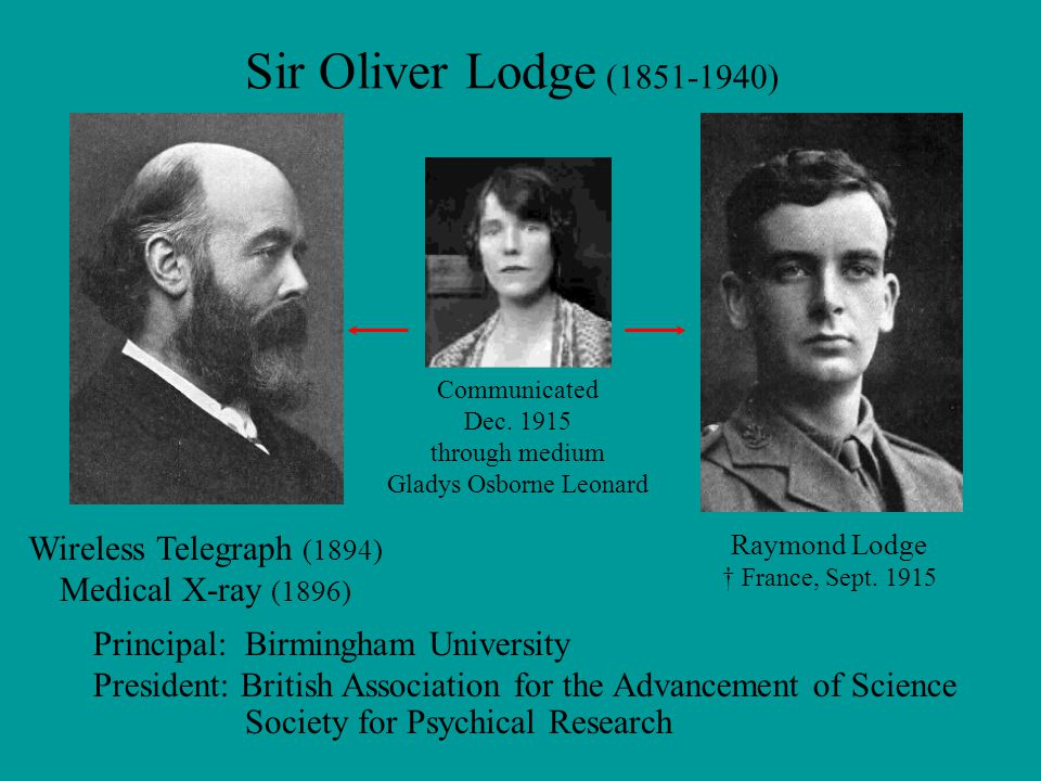 Sir Oliver Lodge (1851-1940) Wireless Telegraph (1894) Medical X-ray (1896) Principal: Birmingham University President: British Association for the Advancement of Science Society for Psychical Research Raymond Lodge † France, Sept.