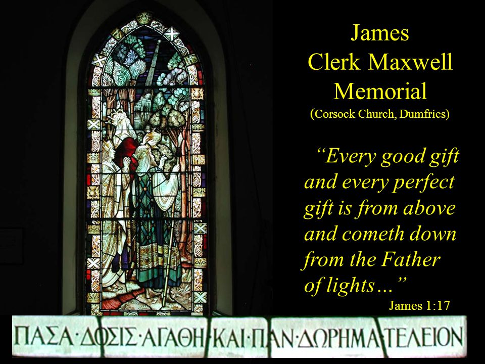 James Clerk Maxwell Memorial ( Corsock Church, Dumfries) Every good gift and every perfect gift is from above and cometh down from the Father of lights… James 1:17