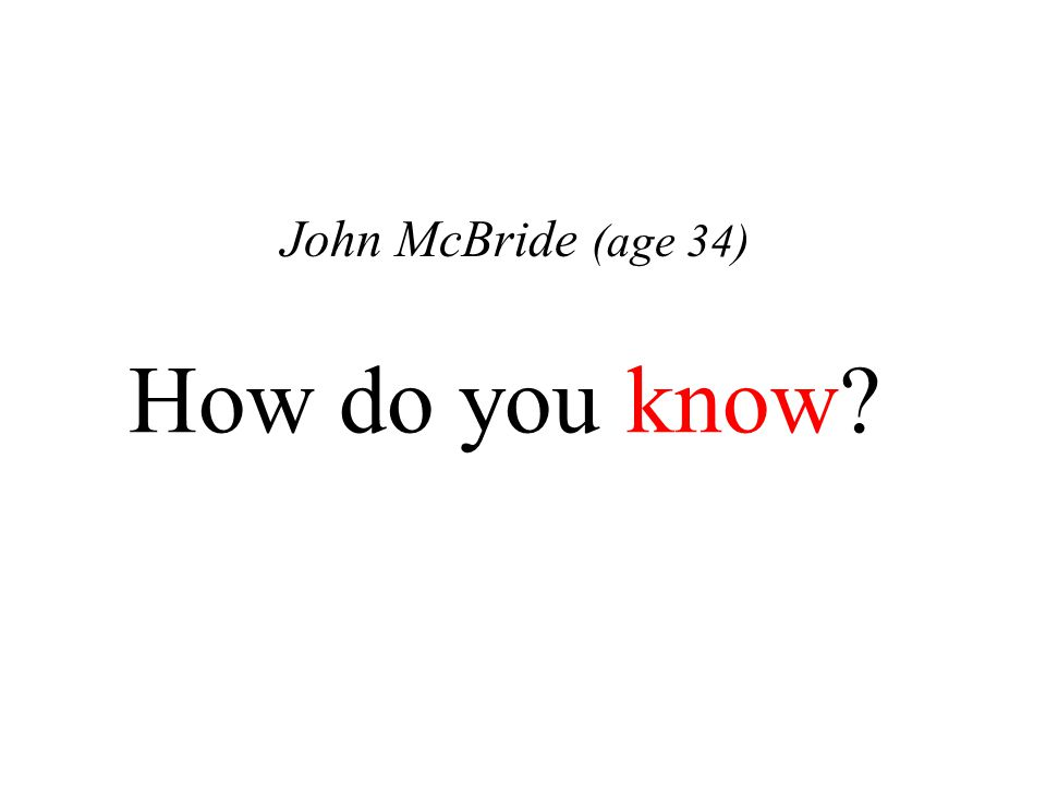 How do you know? John McBride (age 34)