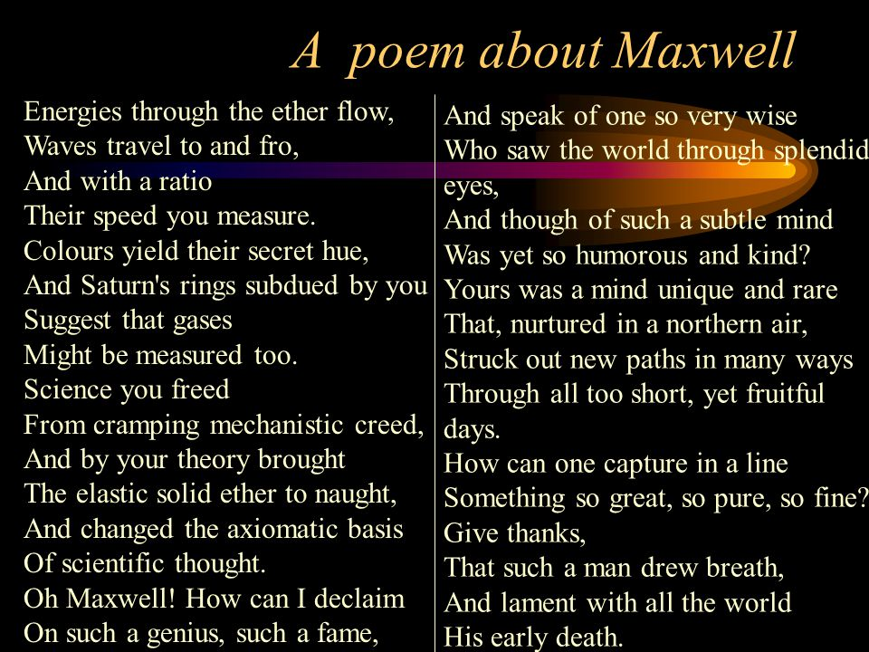 A poem about Maxwell Energies through the ether flow, Waves travel to and fro, And with a ratio Their speed you measure. Colours yield their secret hu