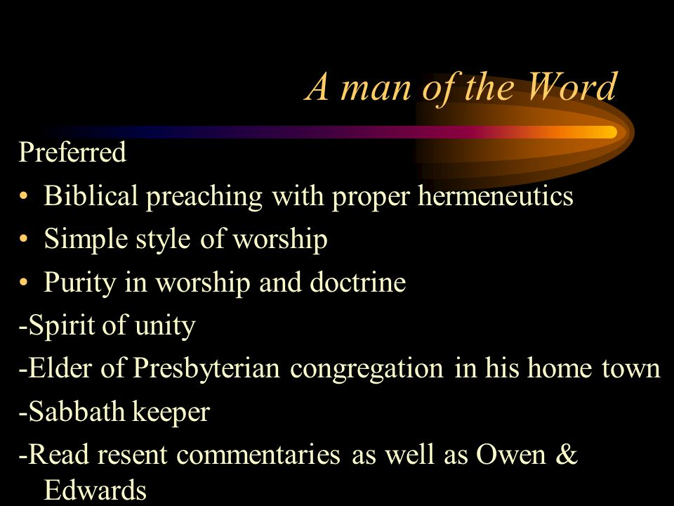 A man of the Word Preferred Biblical preaching with proper hermeneutics Simple style of worship Purity in worship and doctrine -Spirit of unity -Elder