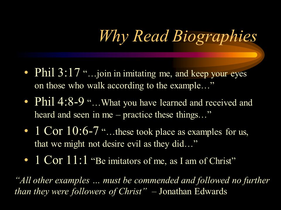 """Why Read Biographies Phil 3:17 """"…join in imitating me, and keep your eyes on those who walk according to the example…"""" Phil 4:8-9 """"…What you have lear"""