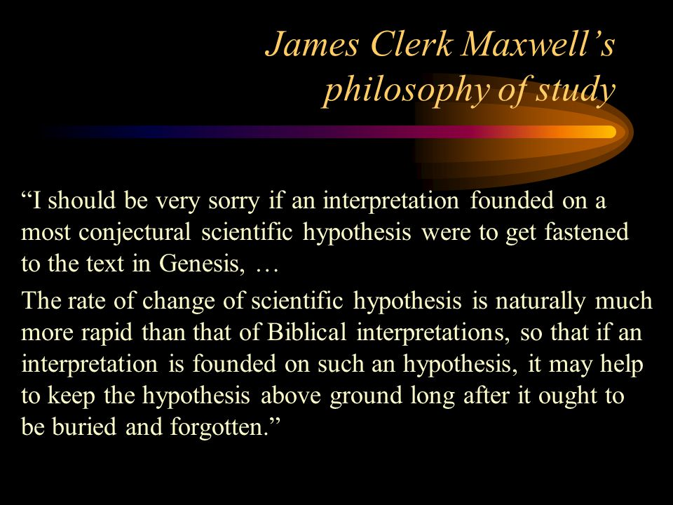 """James Clerk Maxwell's philosophy of study """"I should be very sorry if an interpretation founded on a most conjectural scientific hypothesis were to get"""