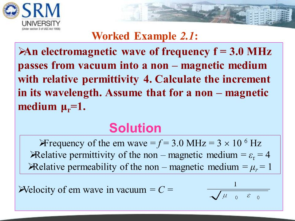 PH0101 UNIT 2 LECTURE 310 Worked Example 2.1:  An electromagnetic wave of frequency f = 3.0 MHz passes from vacuum into a non – magnetic medium with relative permittivity 4.