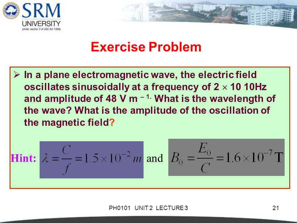 PH0101 UNIT 2 LECTURE 321 Exercise Problem  In a plane electromagnetic wave, the electric field oscillates sinusoidally at a frequency of 2  10 10Hz and amplitude of 48 V m – 1.