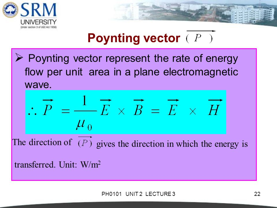 PH0101 UNIT 2 LECTURE 322 Poynting vector  Poynting vector represent the rate of energy flow per unit area in a plane electromagnetic wave.