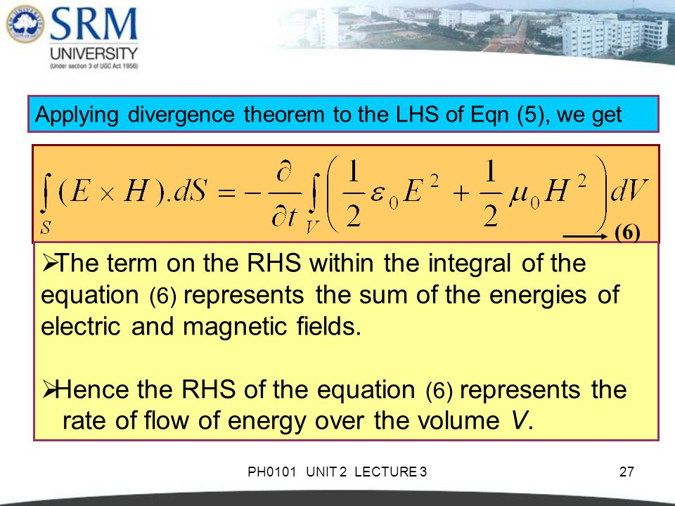 PH0101 UNIT 2 LECTURE 327  The term on the RHS within the integral of the equation (6) represents the sum of the energies of electric and magnetic fields.
