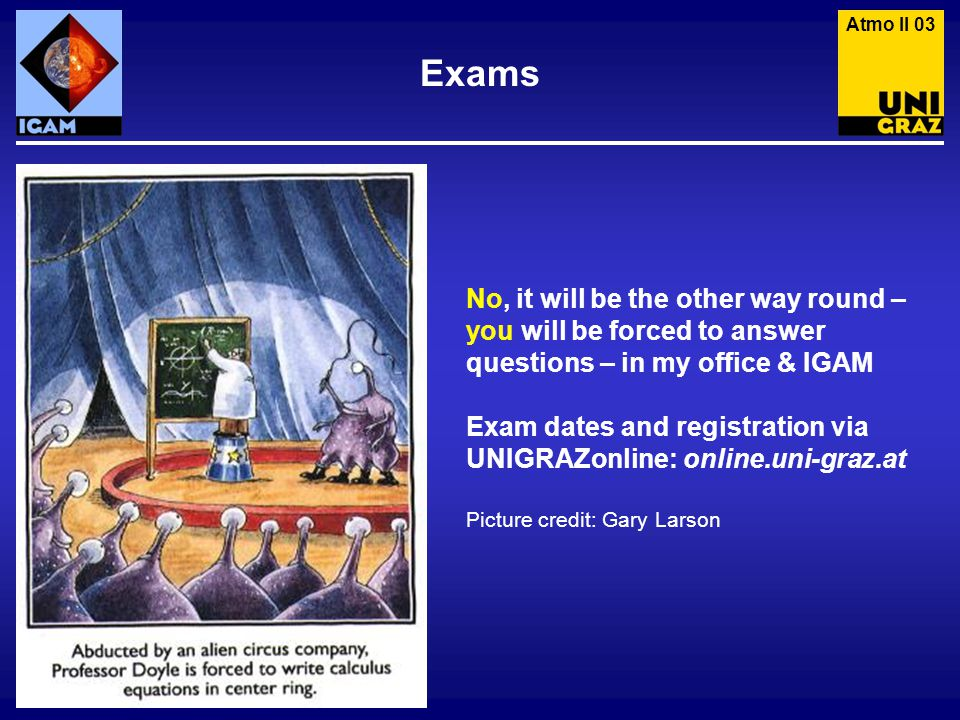 Exams Atmo II 03 No, it will be the other way round – you will be forced to answer questions – in my office & IGAM Exam dates and registration via UNIGRAZonline: online.uni-graz.at Picture credit: Gary Larson