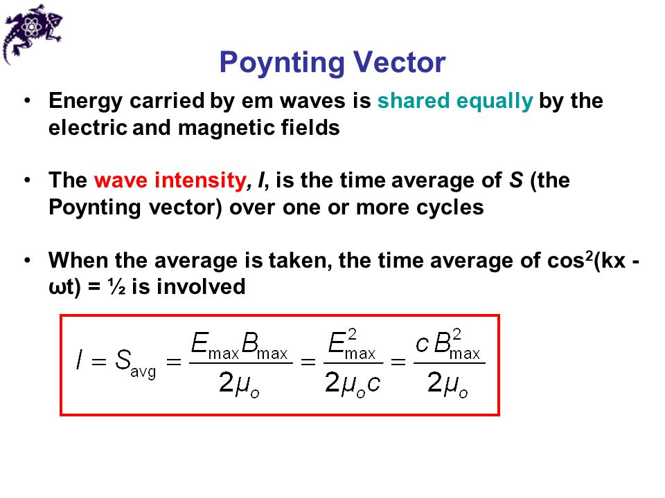 Poynting Vector Energy carried by em waves is shared equally by the electric and magnetic fields The wave intensity, I, is the time average of S (the