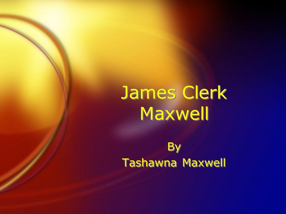 James Clerk Maxwell By Tashawna Maxwell By Tashawna Maxwell
