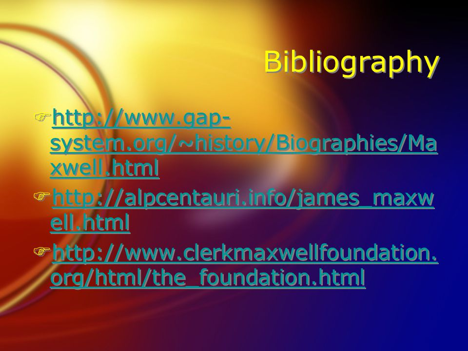Bibliography Fhttp://www.gap- system.org/~history/Biographies/Ma xwell.htmlhttp://www.gap- system.org/~history/Biographies/Ma xwell.html Fhttp://alpcentauri.info/james_maxw ell.htmlhttp://alpcentauri.info/james_maxw ell.html Fhttp://www.clerkmaxwellfoundation.