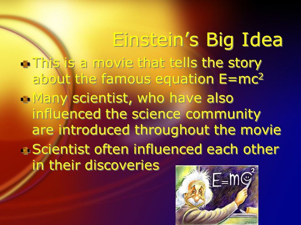 Einstein's Big Idea This is a movie that tells the story about the famous equation E=mc 2 Many scientist, who have also influenced the science community are introduced throughout the movie Scientist often influenced each other in their discoveries This is a movie that tells the story about the famous equation E=mc 2 Many scientist, who have also influenced the science community are introduced throughout the movie Scientist often influenced each other in their discoveries