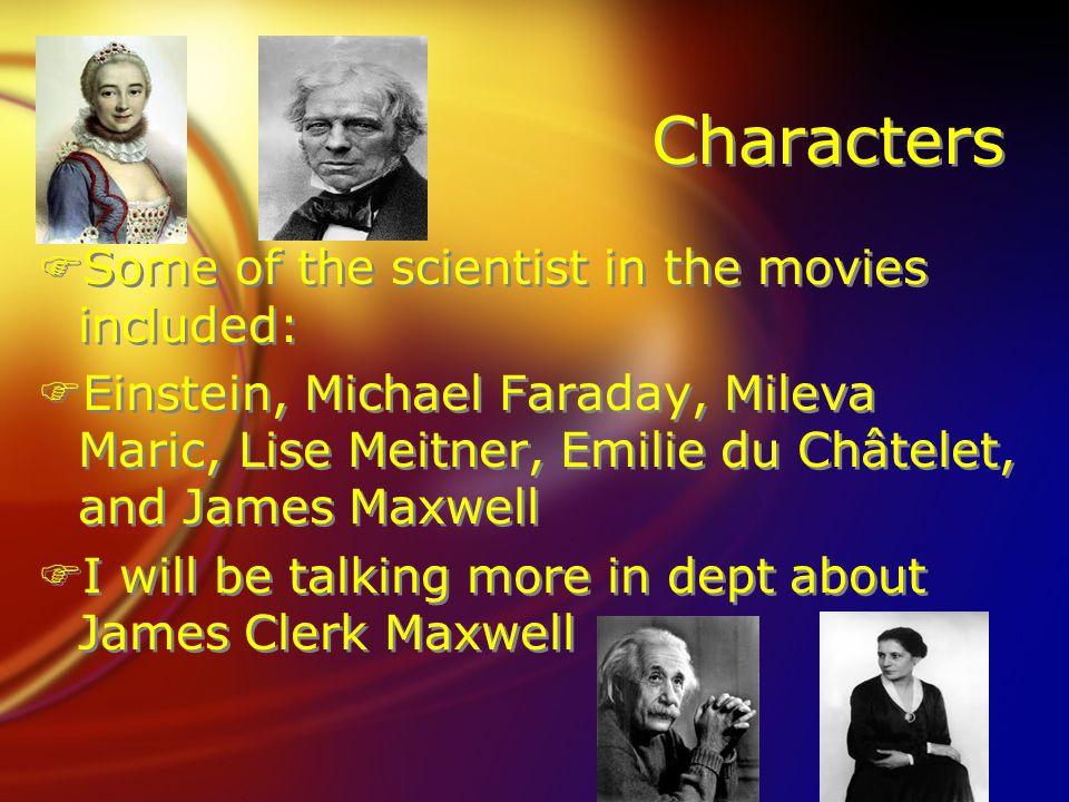 Characters FSome of the scientist in the movies included: FEinstein, Michael Faraday, Mileva Maric, Lise Meitner, Emilie du Châtelet, and James Maxwell FI will be talking more in dept about James Clerk Maxwell FSome of the scientist in the movies included: FEinstein, Michael Faraday, Mileva Maric, Lise Meitner, Emilie du Châtelet, and James Maxwell FI will be talking more in dept about James Clerk Maxwell