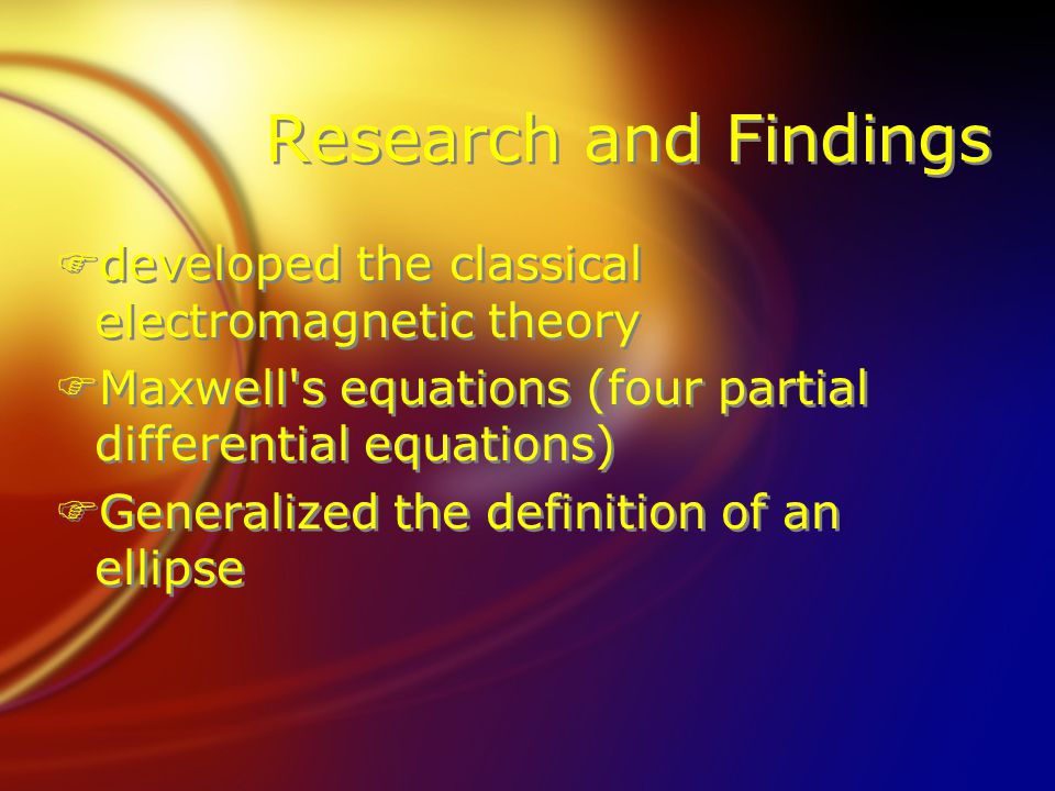 Research and Findings Fdeveloped the classical electromagnetic theory FMaxwell's equations (four partial differential equations) FGeneralized the defi