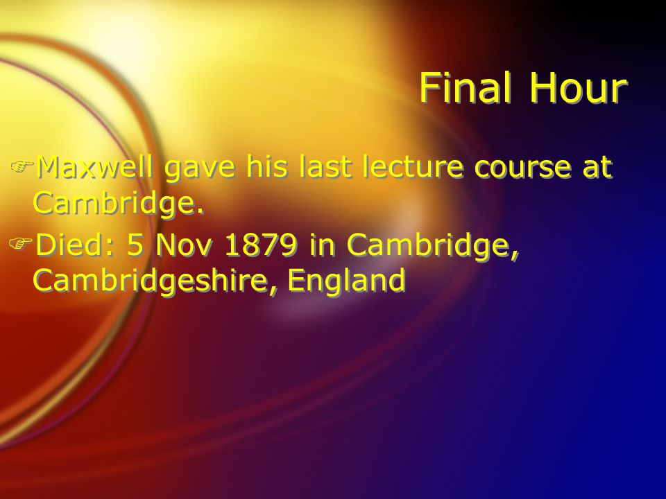 Final Hour FMaxwell gave his last lecture course at Cambridge. FDied: 5 Nov 1879 in Cambridge, Cambridgeshire, England FMaxwell gave his last lecture