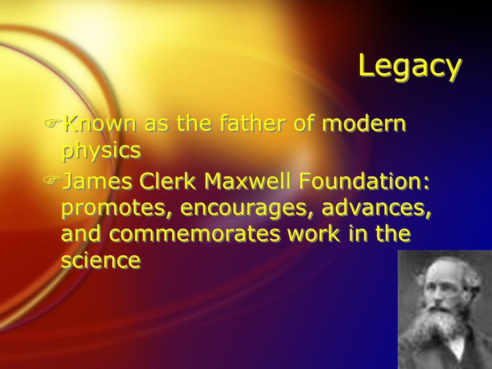 Legacy FKnown as the father of modern physics FJames Clerk Maxwell Foundation: promotes, encourages, advances, and commemorates work in the science FKnown as the father of modern physics FJames Clerk Maxwell Foundation: promotes, encourages, advances, and commemorates work in the science