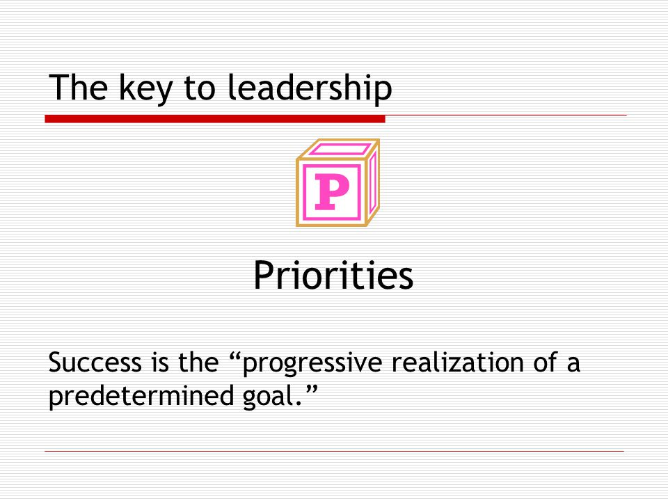 The key to leadership Priorities Success is the progressive realization of a predetermined goal.