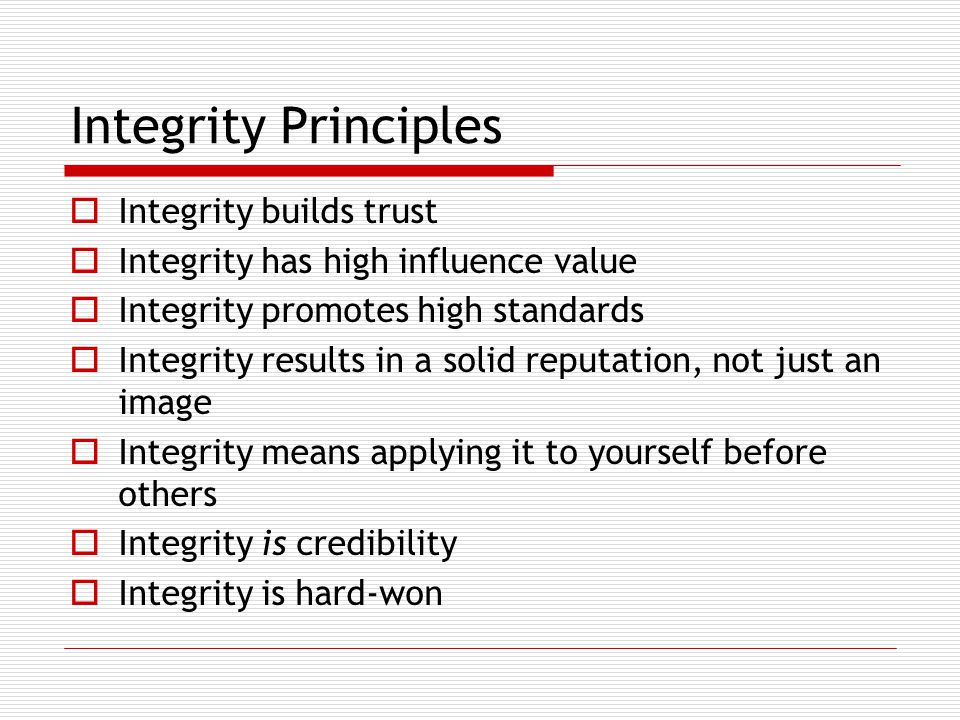 Integrity Principles  Integrity builds trust  Integrity has high influence value  Integrity promotes high standards  Integrity results in a solid reputation, not just an image  Integrity means applying it to yourself before others  Integrity is credibility  Integrity is hard-won