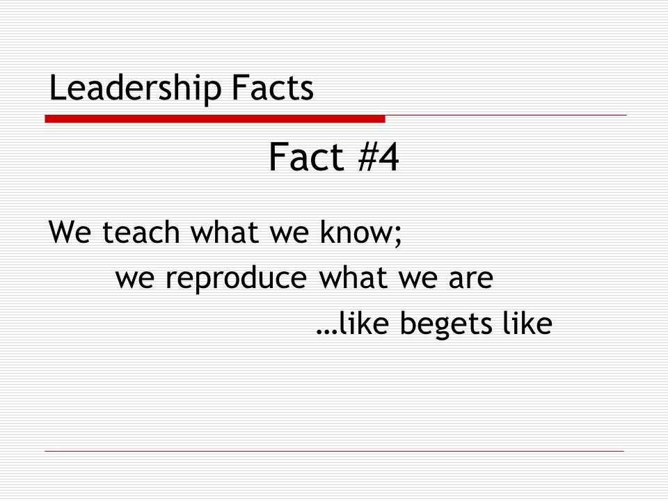 Leadership Facts Fact #4 We teach what we know; we reproduce what we are …like begets like