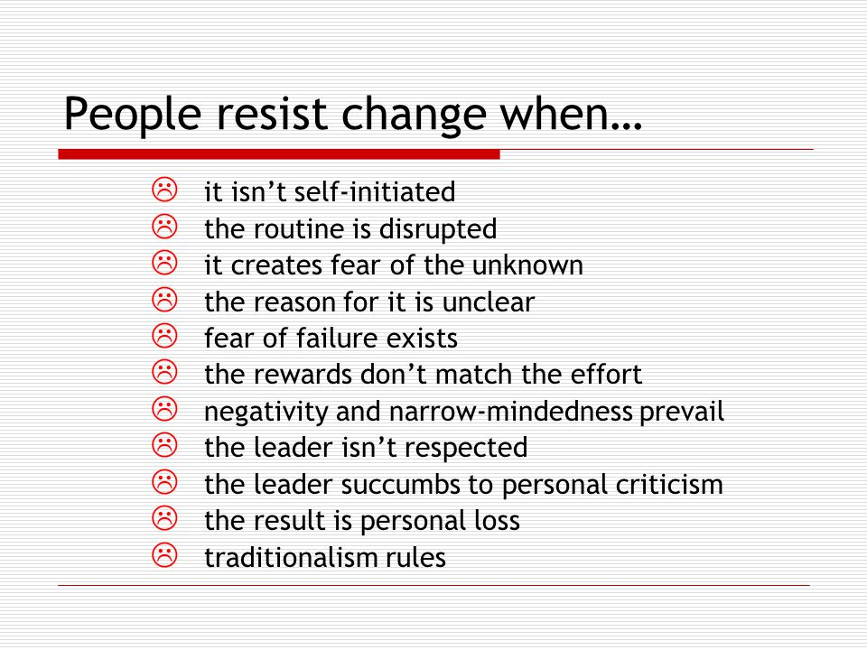 People resist change when…  it isn't self-initiated  the routine is disrupted  it creates fear of the unknown  the reason for it is unclear  fear of failure exists  the rewards don't match the effort  negativity and narrow-mindedness prevail  the leader isn't respected  the leader succumbs to personal criticism  the result is personal loss  traditionalism rules