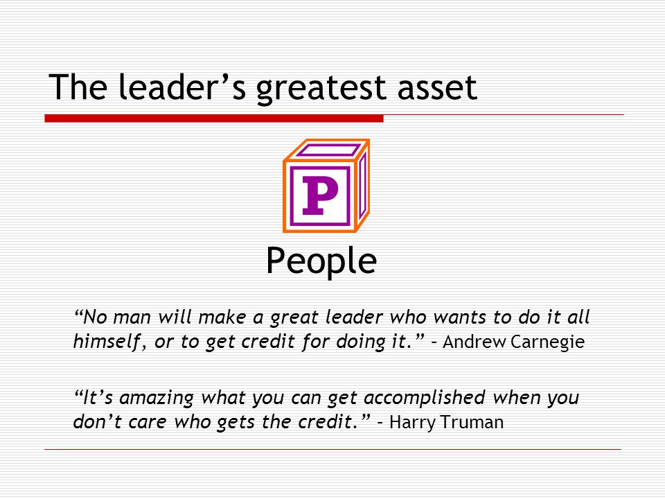 The leader's greatest asset People No man will make a great leader who wants to do it all himself, or to get credit for doing it. – Andrew Carnegie It's amazing what you can get accomplished when you don't care who gets the credit. – Harry Truman