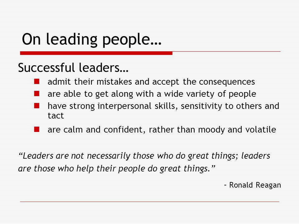 On leading people… Successful leaders… admit their mistakes and accept the consequences are able to get along with a wide variety of people have strong interpersonal skills, sensitivity to others and tact are calm and confident, rather than moody and volatile Leaders are not necessarily those who do great things; leaders are those who help their people do great things. – Ronald Reagan