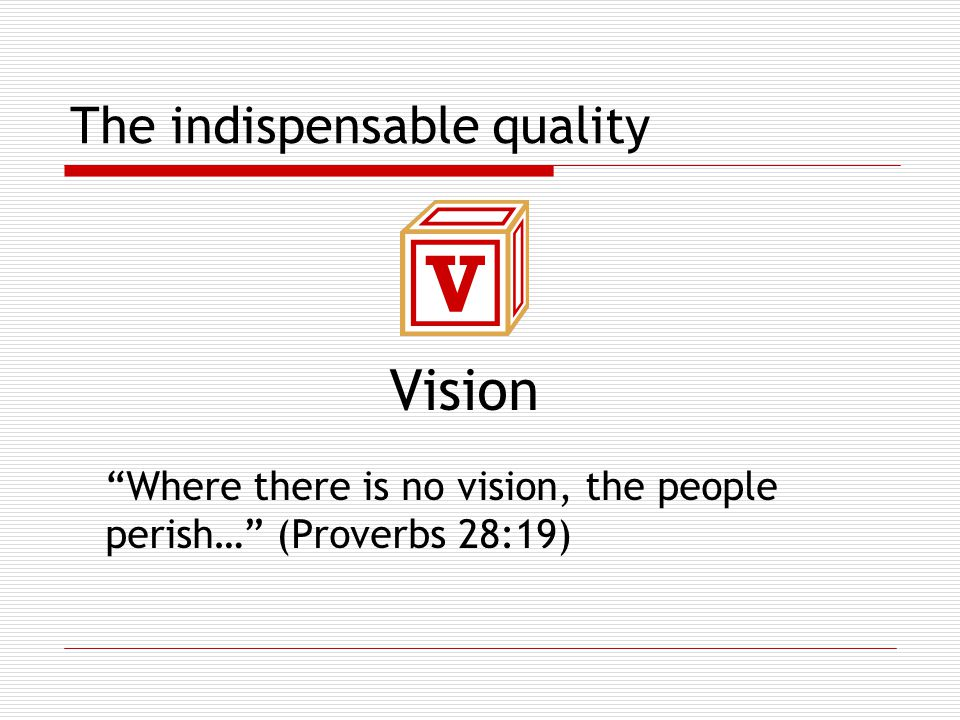 The indispensable quality Vision Where there is no vision, the people perish… (Proverbs 28:19)