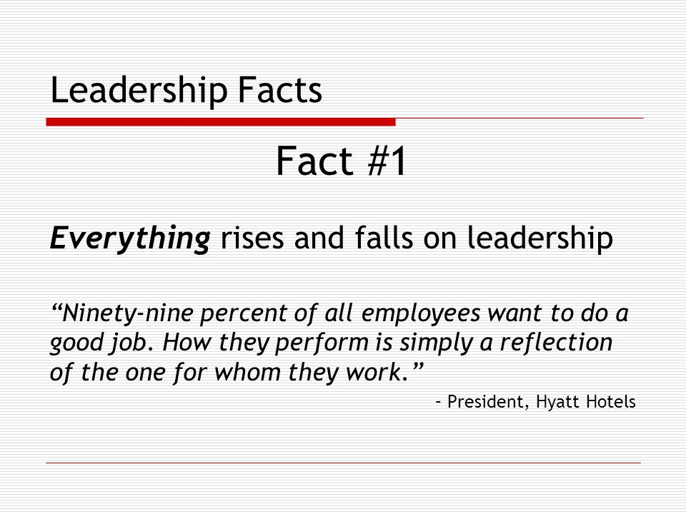 Leadership Facts Fact #1 Everything rises and falls on leadership Ninety-nine percent of all employees want to do a good job.