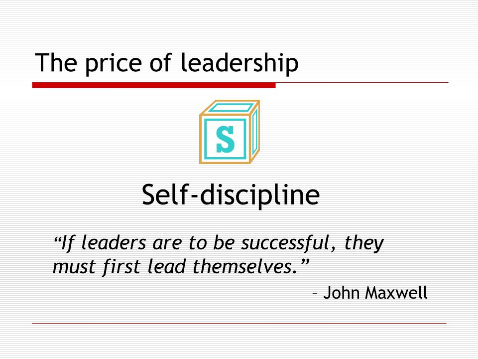 The price of leadership Self-discipline If leaders are to be successful, they must first lead themselves. – John Maxwell
