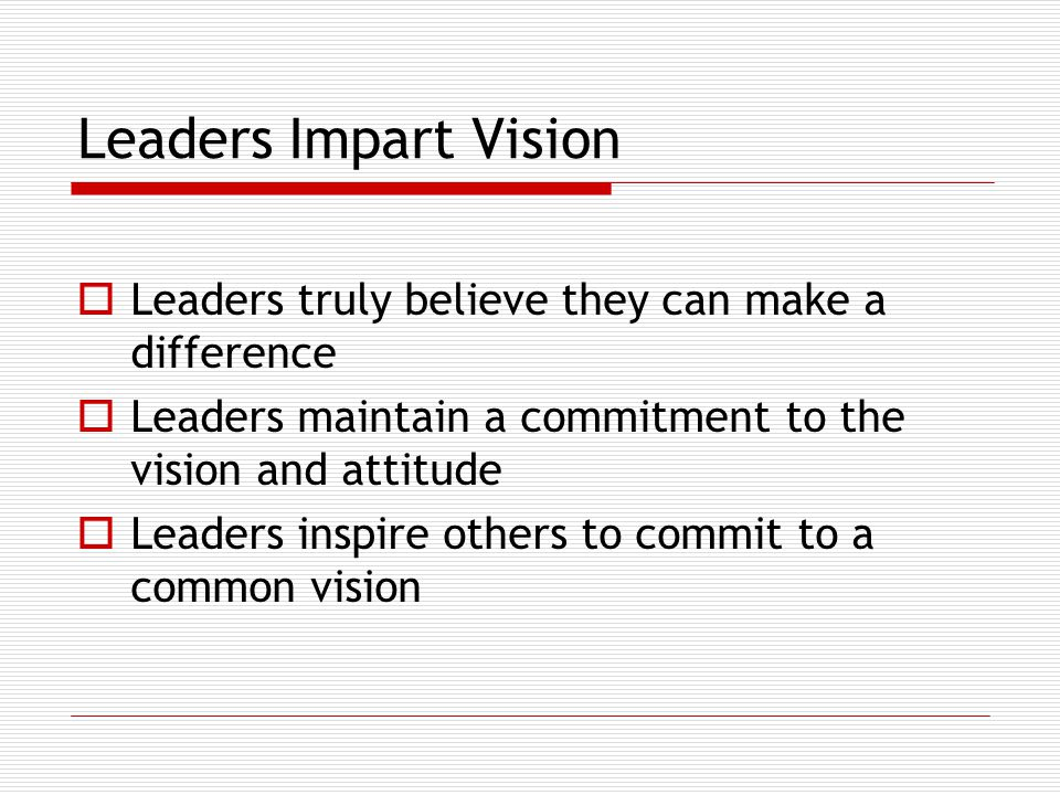 Leaders Impart Vision  Leaders truly believe they can make a difference  Leaders maintain a commitment to the vision and attitude  Leaders inspire others to commit to a common vision