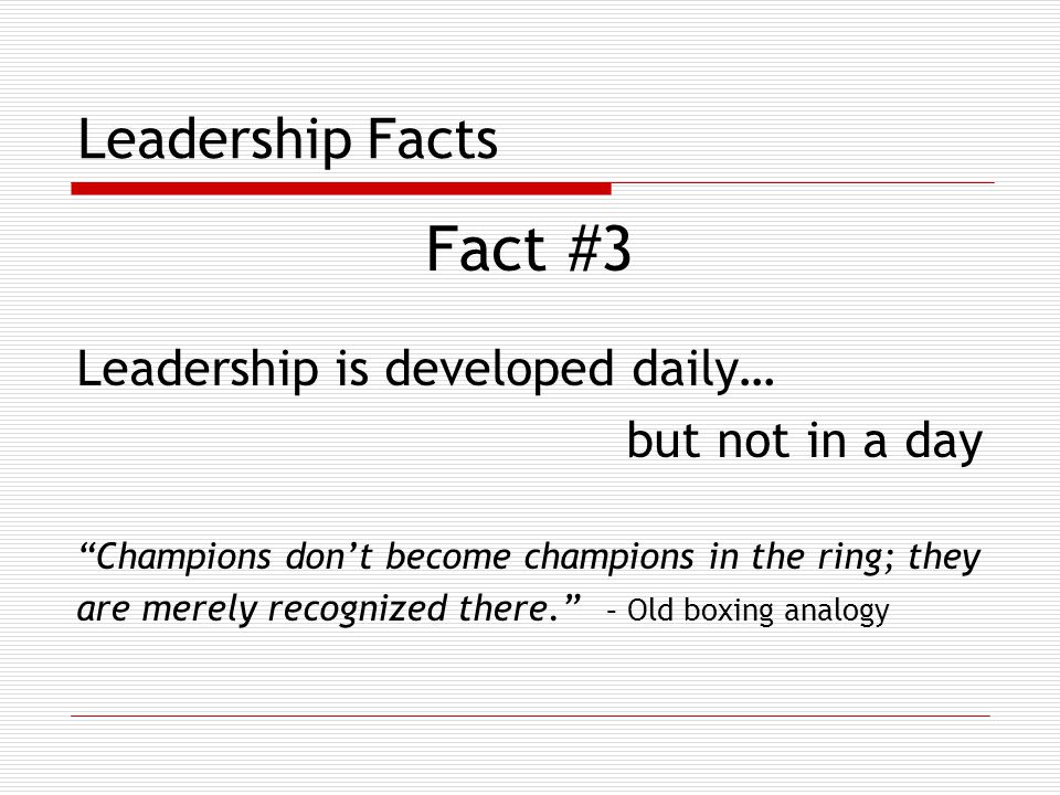 Leadership Facts Fact #3 Leadership is developed daily… but not in a day Champions don't become champions in the ring; they are merely recognized there. – Old boxing analogy