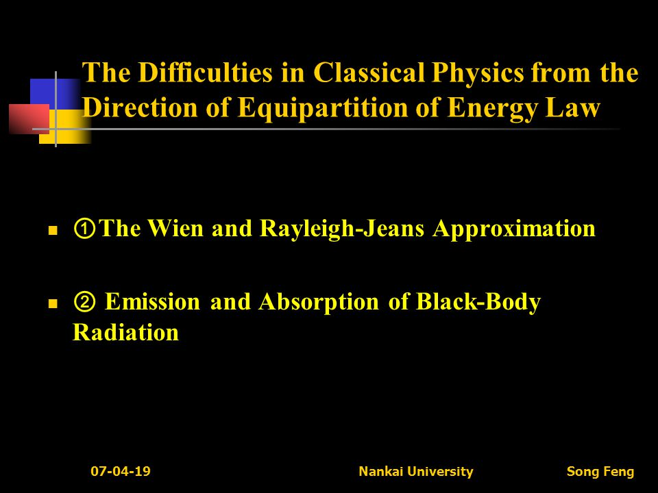 07-04-19 Nankai University Song Feng The Difficulties in Classical Physics from the Direction of Equipartition of Energy Law ① The Wien and Rayleigh-Jeans Approximation ② Emission and Absorption of Black-Body Radiation